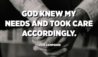 God knew my needs and took care accordingly. - Louis Zamperini