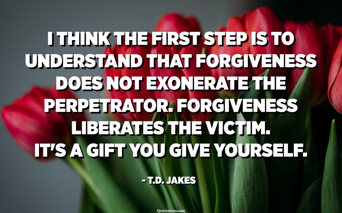I think the first step is to understand that forgiveness does not exonerate the perpetrator. Forgiveness liberates the victim. It's a gift you give yourself. - T.D. Jakes