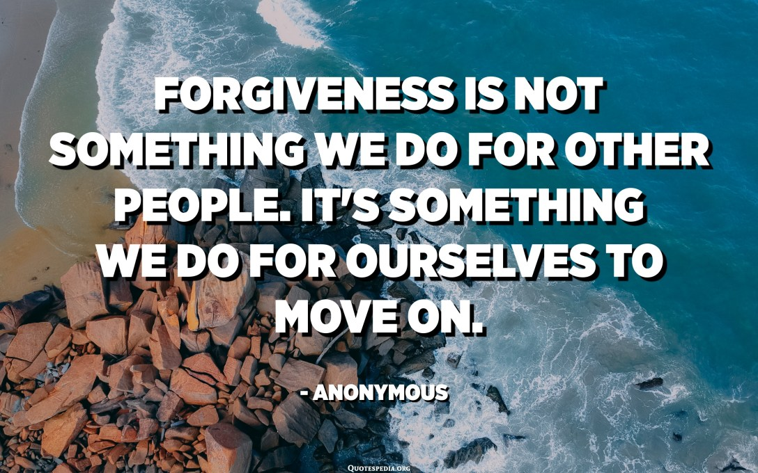 Forgiveness is not something we do for other people. It's something we do for ourselves to move on. - Anonymous
