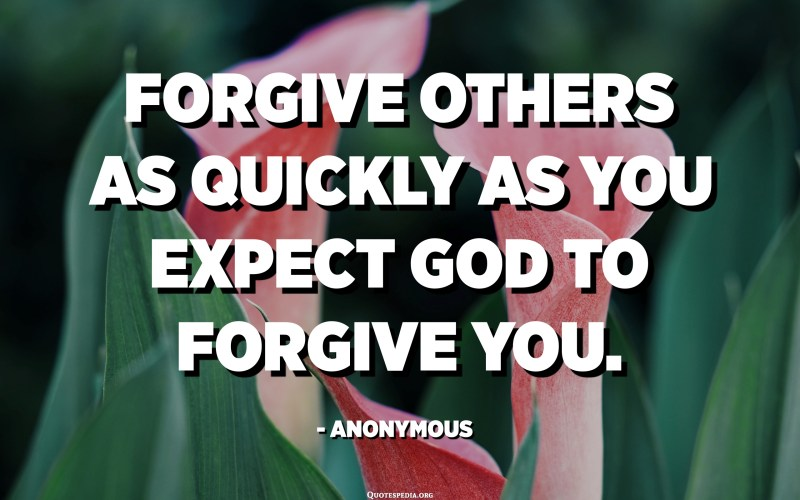 Forgive others as quickly as you expect God to forgive you. - Anonymous