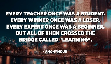 """Every teacher once was a student. Every winner once was a loser. Every expert once was a beginner. But all of them crossed the bridge called """"Learning"""". - Anonymous"""