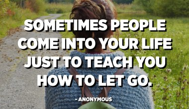 Sometimes people come into your life just to teach you how to let go. - Anonymous