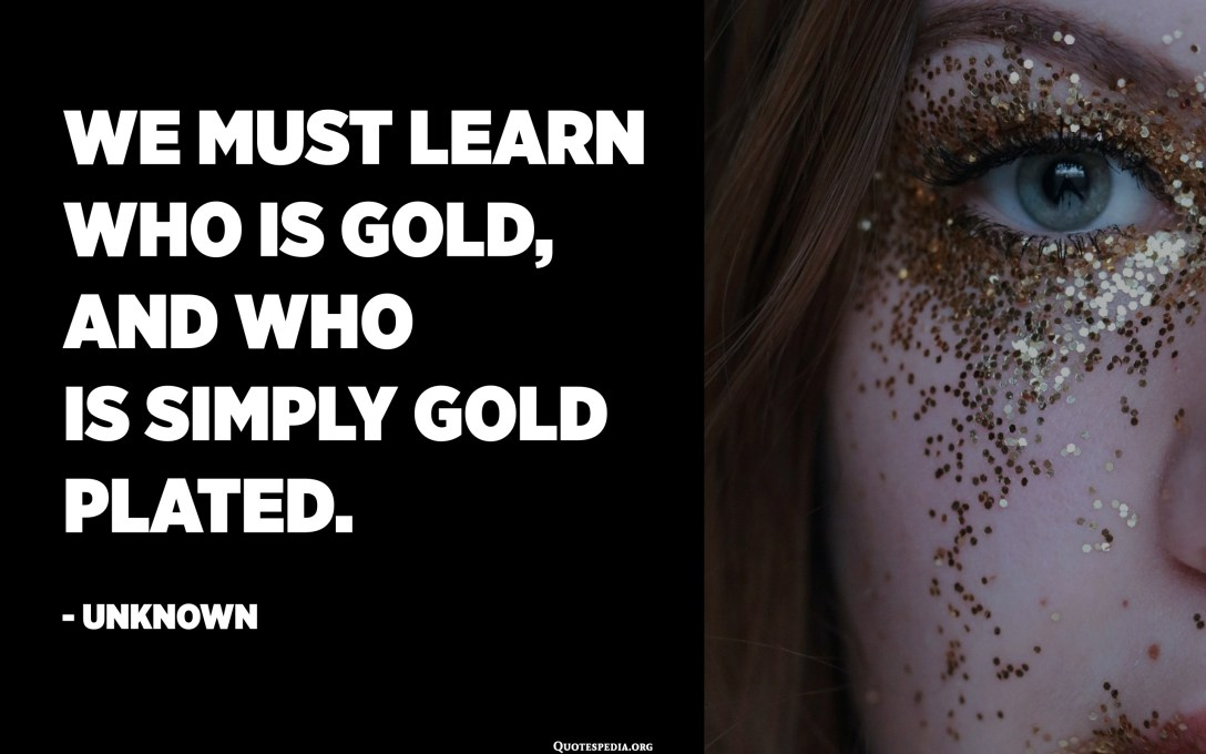 We must learn who is gold, and who is simply gold plated. - Unknown