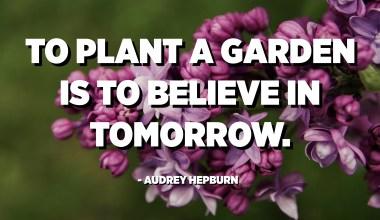 To plant a garden is to believe in tomorrow. - Audrey Hepburn