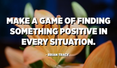 Make a game of finding something positive in every situation. - Brian Tracy