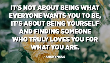 It's not about being what everyone wants you to be, it's about being yourself and finding someone who truly loves you for what you are. - Anonymous
