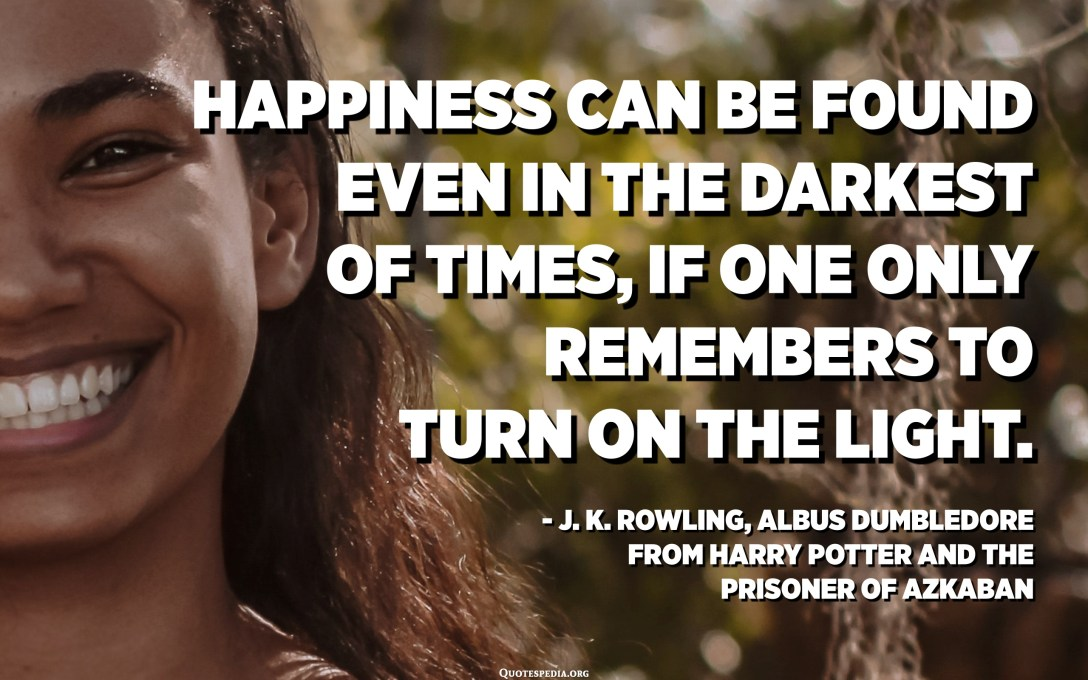 Happiness can be found even in the darkest of times, if one only remembers to turn on the light. - J.K.Rowling, Albus Dumbledore from Harry Potter and the Prisoner of Azkaban (2004)