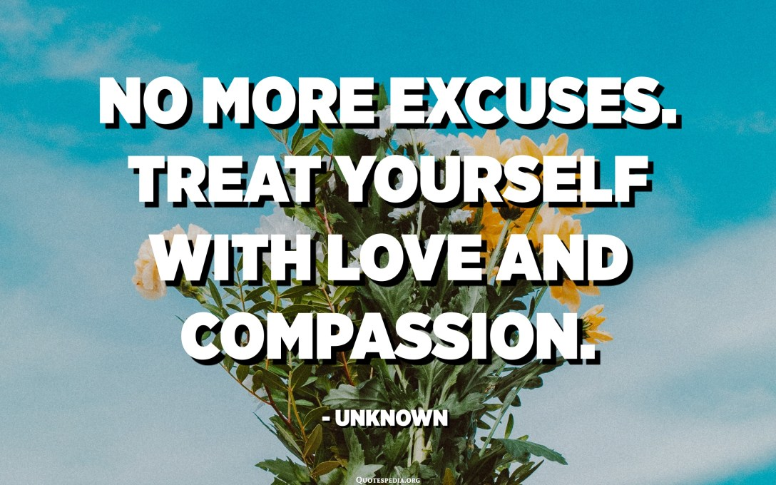 No more excuses. Treat yourself with love and compassion. - Unknown