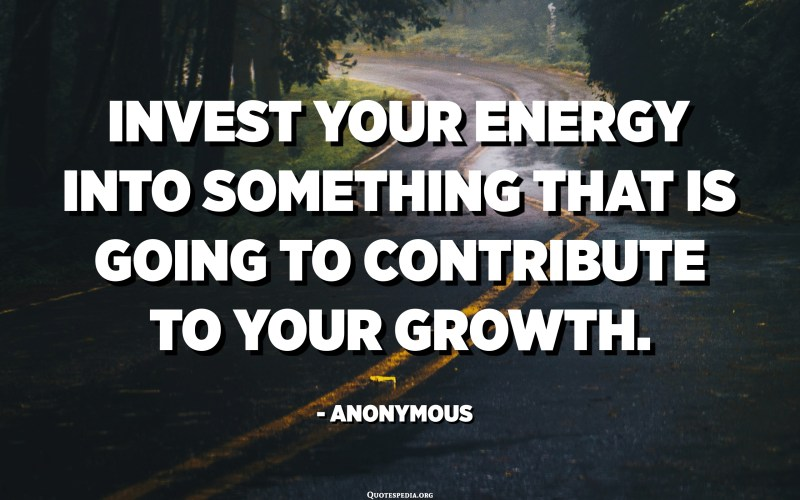 Invest your energy into something that is going to contribute to your growth. - Anonymous