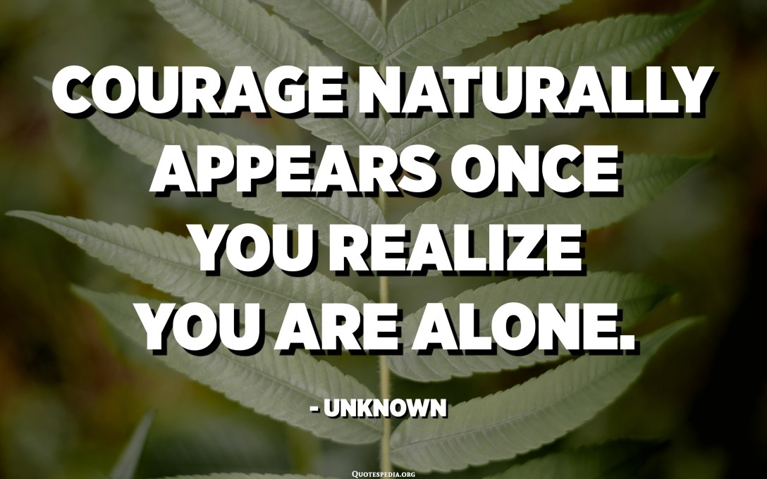 Courage naturally appears once you realize you are alone. - Unknown