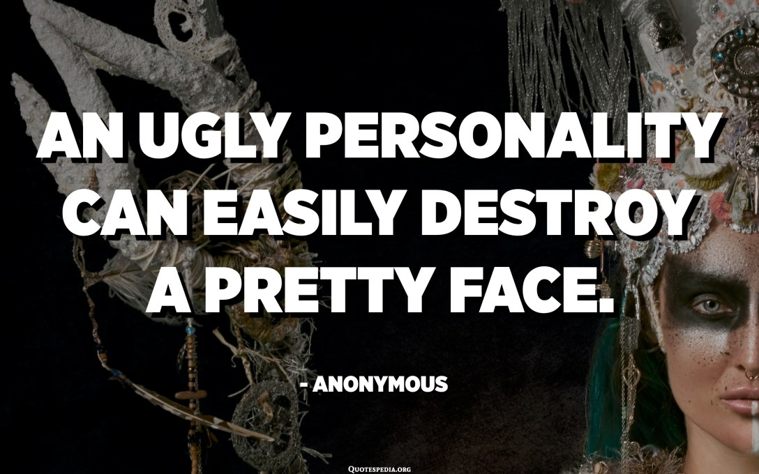 An ugly personality can easily destroy a pretty face. - Anonymous