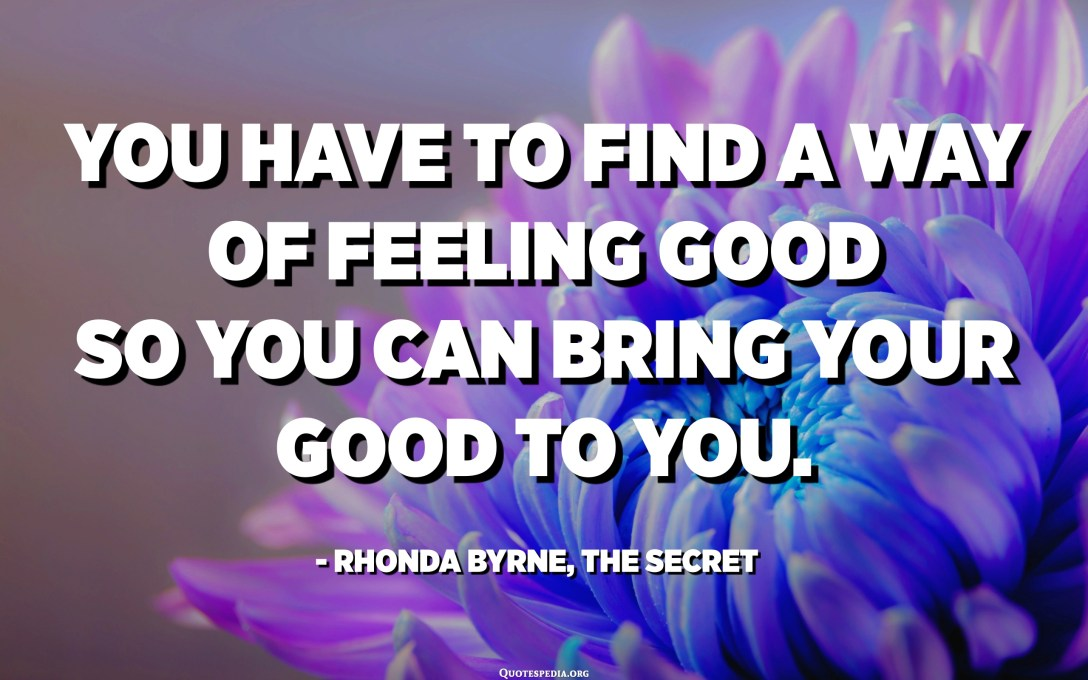 You have to find a way of feeling good so you can bring your good to you. - Rhonda Byrne, The secret