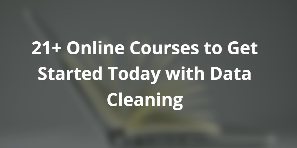 21+ Online Courses to Get Started Today with Data Cleaning
