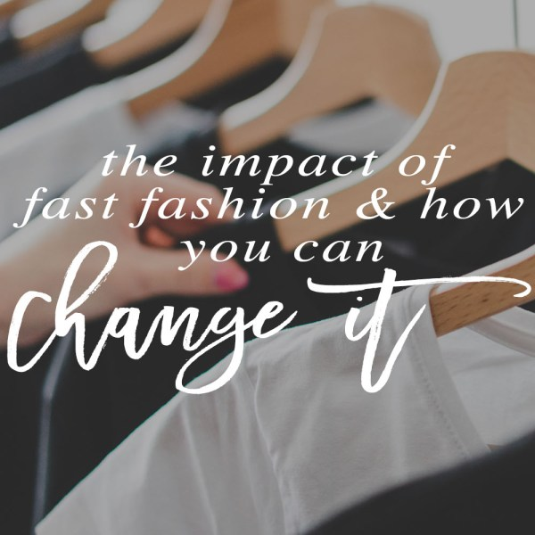 The impact of fast fashion and how you can change