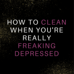 Cleaning When Depressed -Tips to Clean When You Feel Like Garbage