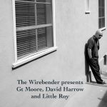 The Wirebender presents a show in three parts: Gt Moore, David Harrow and Little Roy