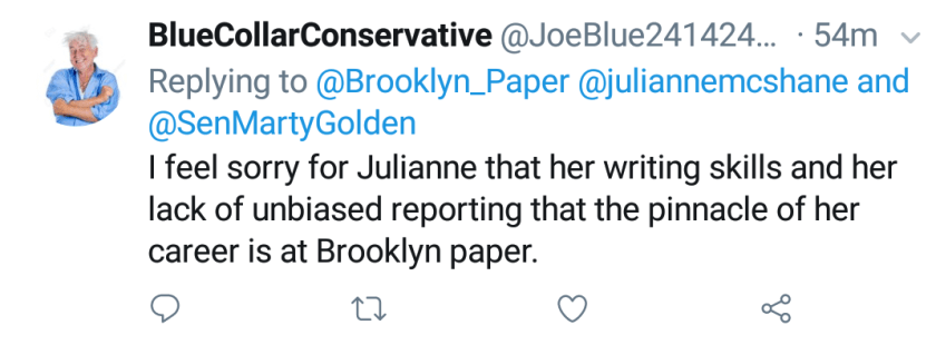 """Blue Collar Conservative Tweeted: """"I feel sorry for Julianne that her writing skills and her lack of unbiased reporting that the pinnacle of her career is at Brooklyn Paper."""" replying to @Brooklyn_Paper @juliannemcshane and @SenMartyGolden"""