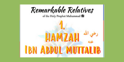 REMARKABLE RELATIVES PART 1: Sayyidina Hamzah R.A. – Ml Safwaan Navlakhi