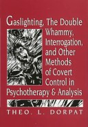 Gaslighting, the Double Whammy, Interrogation, and Other Methods of Covert Control in Psychotherapy and Psychoanalysis
