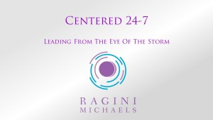Presentation slide for Centered 24-7 / Leading From The Eye Of The Storm free mini-course available at www.RaginiMichaels.com