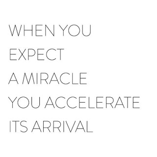 WHEN YOU EXPECT A MIRACLE YOU ACCELERATE ITS ARRIVAL