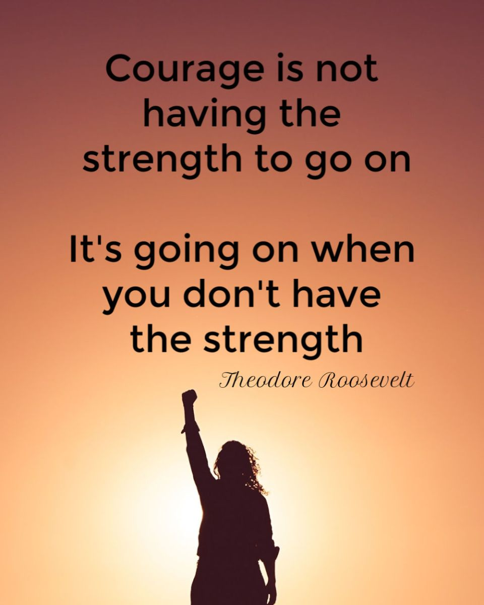 courage is not having the strength to go on, i'ts going on when you don't have the strength
