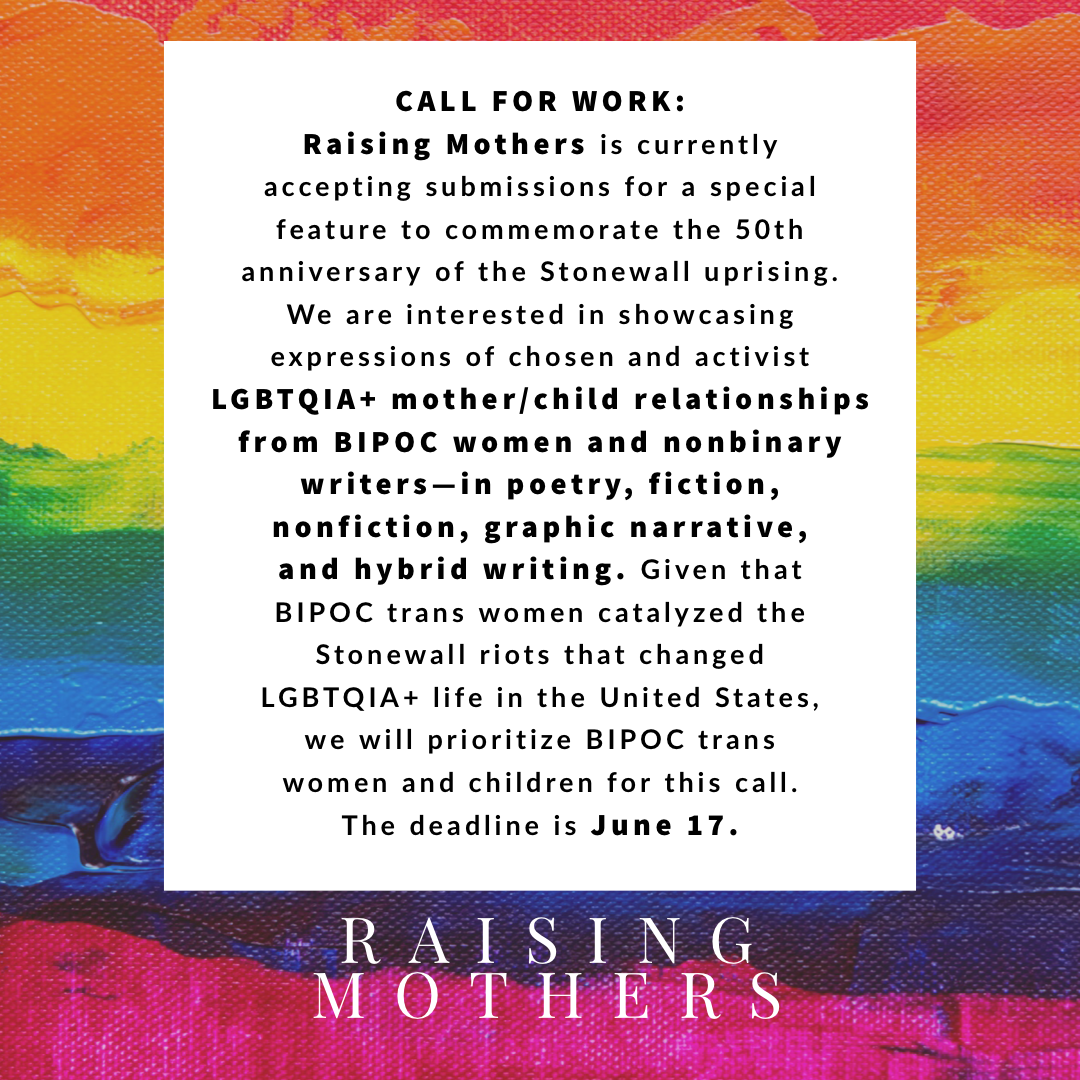 Raising Mothers is currently accepting submissions for a special feature to commemorate the 50th anniversary of the Stonewall uprising. We are interested in showcasing expressions of chosen and activist LGBTQIA+ mother/child relationships from BIPOC women and nonbinary writers—in poetry, fiction, nonfiction, graphic narrative, and hybrid writing. Given that BIPOC trans women catalyzed the Stonewall riots that changed LGBTQIA+ life in the United States, we will prioritize BIPOC trans women and children for this call. The deadline for this special call is June 17.
