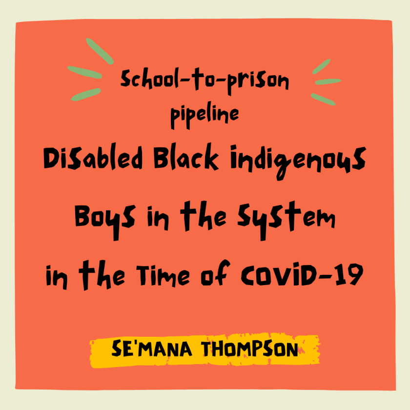 School-to-Prison Pipeline Disabled Black Indigenous Boys In The System In The Time Of COVID-19 (By) Se'mana Thompson
