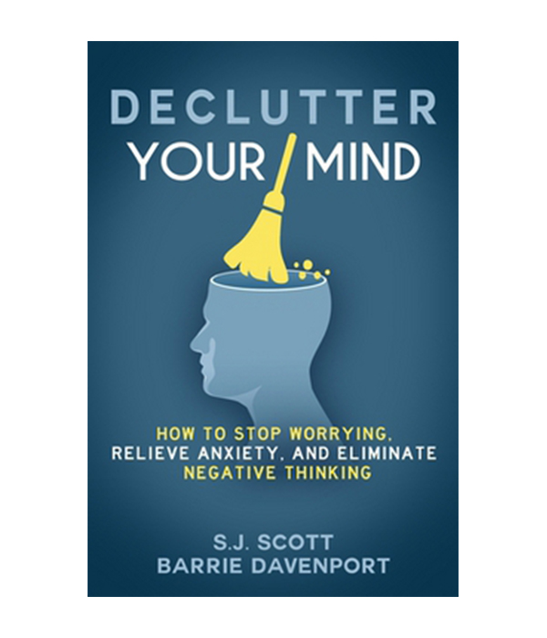 Declutter Your Mind : How to Stop Worrying, Relieve Anxiety, and Eliminate Negative Thinking
