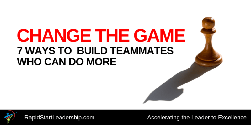 Change the Game - 7 Ways to Build Teammates Who Can Do More