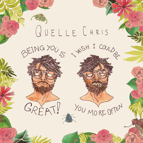 Quelle Chris – Being You Is Great, I Wish I Could Be You More Often (prossima uscita)