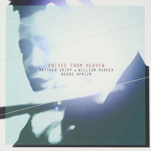 Matthew Shipp, William Parker, Beans and HPrizm – Knives From Heaven