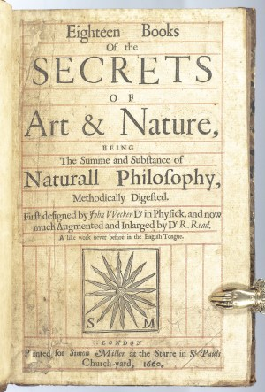 Eighteen Books of the Secrets of Art & Nature, Being The Summe and Substance of Naturall Philosophy, Methodically Digested. First designed by John Wecker Dr in Physick, and now much Augmented and Inlarged by Dr. R. Read. A like work never before in the English tongue.