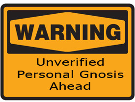 The Dreaded Unverified Personal Gnosis