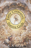 Early Creatures, Native Gods by K.A. Hays