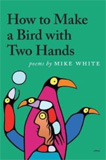How to Make a Bird with Two Hands by Mike White