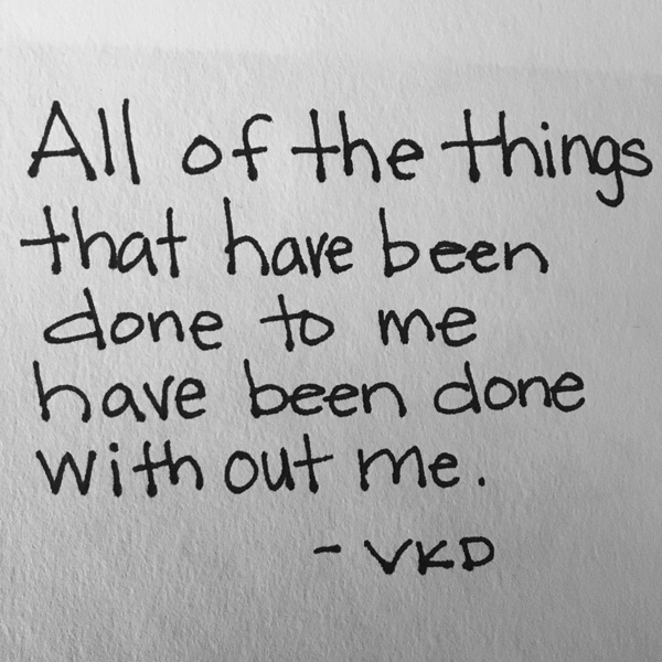 handwritten text in black and white: All of the things that have been done to me have been done without me.