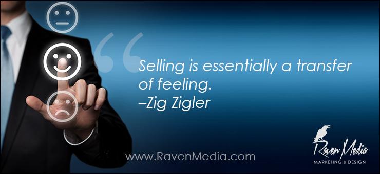 """""""Selling is essentially a transfer of feeling."""" –Zig Zigler"""