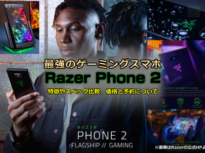 最強のゲーミングスマホ「Razer Phone 2」発表 特徴やスペック比較、価格と予約について