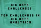 Big Data Challenges – Top challenges in big data analytics