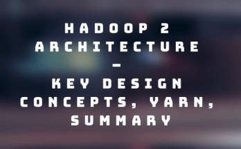 Hadoop 2 Architecture – Key Design Concepts, YARN, Summary