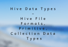 Hive Data Types – Hive File Formats, Primitive, Collection Data Types