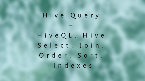 Hive Query - HiveQL, Hive Select, Join, Order, Sort, Indexes