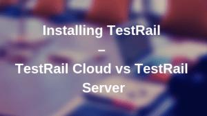 Installing TestRail – TestRail Cloud vs TestRail Server
