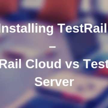 Installing TestRail - TestRail Cloud vs TestRail Server