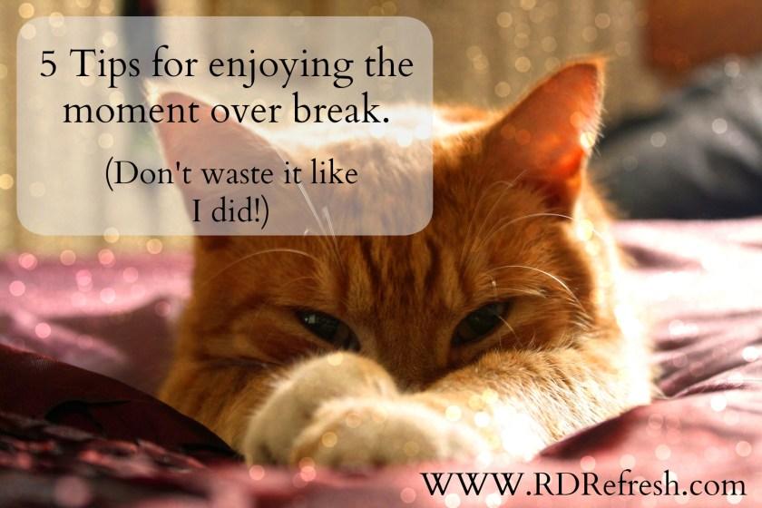5 tips for enjoying the moment over break