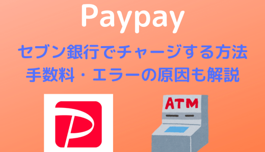 【Paypay】セブン銀行でチャージする方法 | 手数料・チャージできない原因も合わせて解説