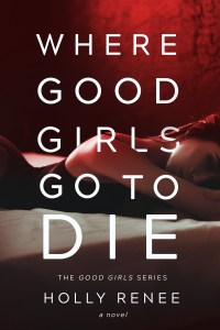 Where Good Girls Go To Die by Holly Renee…Release Day Blitz & Review