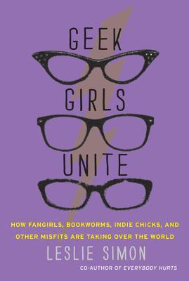 Geek Girls Unite: How Fangirls, Bookworms, Indie Chicks, and Other Misfits are taking over the world – Leslie Simon