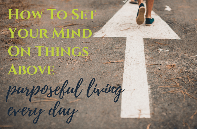 How to Set Your Mind on Things Above | Purposeful Living Every Day